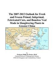 Cover of: The 2007-2012 Outlook for Fresh and Frozen Primal, Subprimal, Fabricated Cuts, and Boneless Veal Made in Slaughtering Plants in Greater China | Philip M. Parker