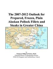 Cover of: The 2007-2012 Outlook for Prepared, Frozen, Plain Alaskan Pollock Fillets and Steaks in Greater China | Philip M. Parker