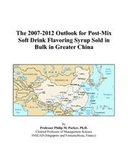 Cover of: The 2007-2012 Outlook for Post-Mix Soft Drink Flavoring Syrup Sold in Bulk in Greater China | Philip M. Parker