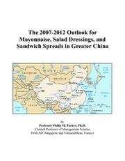 Cover of: The 2007-2012 Outlook for Mayonnaise, Salad Dressings, and Sandwich Spreads in Greater China | Philip M. Parker