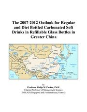 Cover of: The 2007-2012 Outlook for Regular and Diet Bottled Carbonated Soft Drinks in Refillable Glass Bottles in Greater China | Philip M. Parker
