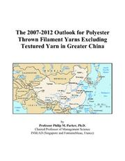 Cover of: The 2007-2012 Outlook for Polyester Thrown Filament Yarns Excluding Textured Yarn in Greater China | Philip M. Parker