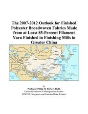 Cover of: The 2007-2012 Outlook for Finished Polyester Broadwoven Fabrics Made from at Least 85-Percent Filament Yarn Finished in Finishing Mills in Greater China | Philip M. Parker