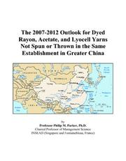 Cover of: The 2007-2012 Outlook for Dyed Rayon, Acetate, and Lyocell Yarns Not Spun or Thrown in the Same Establishment in Greater China | Philip M. Parker