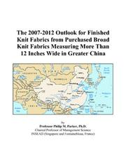 Cover of: The 2007-2012 Outlook for Finished Knit Fabrics from Purchased Broad Knit Fabrics Measuring More Than 12 Inches Wide in Greater China | Philip M. Parker
