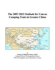 Cover of: The 2007-2012 Outlook for Canvas Camping Tents in Greater China | Philip M. Parker