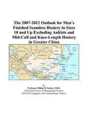 Cover of: The 2007-2012 Outlook for Mens Finished Seamless Hosiery in Sizes 10 and Up Excluding Anklets and Mid-Calf and Knee-Length Hosiery in Greater China | Philip M. Parker