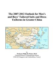 Cover of: The 2007-2012 Outlook for Mens and Boys Tailored Suits and Dress Uniforms in Greater China | Philip M. Parker