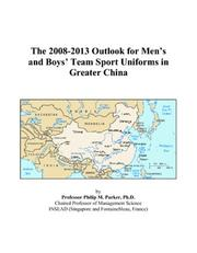 Cover of: The 2008-2013 Outlook for Mens and Boys Team Sport Uniforms in Greater China | Philip M. Parker