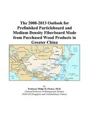 Cover of: The 2008-2013 Outlook for Prefinished Particleboard and Medium Density Fiberboard Made from Purchased Wood Products in Greater China | Philip M. Parker