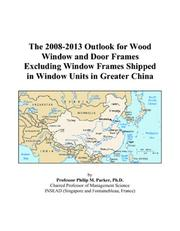 Cover of: The 2008-2013 Outlook for Wood Window and Door Frames Excluding Window Frames Shipped in Window Units in Greater China | Philip M. Parker