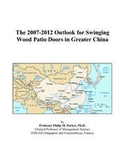 Cover of: The 2007-2012 Outlook for Swinging Wood Patio Doors in Greater China | Philip M. Parker