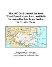 Cover of: The 2007-2012 Outlook for Sawn Wood Fence Pickets, Posts, and Rails Not Assembled into Fence Sections in Greater China | Philip M. Parker