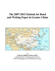 Cover of: The 2007-2012 Outlook for Bond and Writing Paper in Greater China | Philip M. Parker