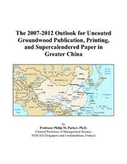 Cover of: The 2007-2012 Outlook for Uncoated Groundwood Publication, Printing, and Supercalendered Paper in Greater China | Philip M. Parker