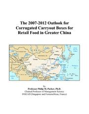 Cover of: The 2007-2012 Outlook for Corrugated Carryout Boxes for Retail Food in Greater China | Philip M. Parker