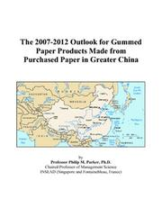 Cover of: The 2007-2012 Outlook for Gummed Paper Products Made from Purchased Paper in Greater China | Philip M. Parker
