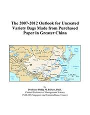 Cover of: The 2007-2012 Outlook for Uncoated Variety Bags Made from Purchased Paper in Greater China | Philip M. Parker