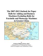 Cover of: The 2007-2012 Outlook for Paper Rolls for Adding and Business Machines Excluding Rolls for Facsimile and Photocopy Machines in Greater China | Philip M. Parker