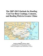 Cover of: The 2007-2012 Outlook for Roofing Coal Tar-Base Coatings, Cements, and Roofing Pitch in Greater China | Philip M. Parker