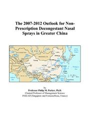 Cover of: The 2007-2012 Outlook for Non-Prescription Decongestant Nasal Sprays in Greater China | Philip M. Parker