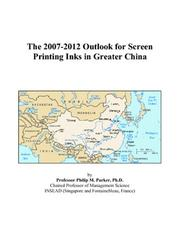 Cover of: The 2007-2012 Outlook for Screen Printing Inks in Greater China | Philip M. Parker