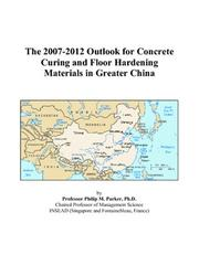 Cover of: The 2007-2012 Outlook for Concrete Curing and Floor Hardening Materials in Greater China | Philip M. Parker