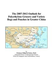 Cover of: The 2007-2012 Outlook for Polyethylene Grocery and Variety Bags and Pouches in Greater China | Philip M. Parker