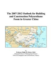 Cover of: The 2007-2012 Outlook for Building and Construction Polyurethane Foam in Greater China | Philip M. Parker