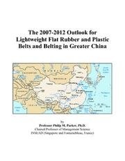Cover of: The 2007-2012 Outlook for Lightweight Flat Rubber and Plastic Belts and Belting in Greater China | Philip M. Parker