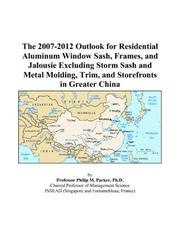 Cover of: The 2007-2012 Outlook for Residential Aluminum Window Sash, Frames, and Jalousie Excluding Storm Sash and Metal Molding, Trim, and Storefronts in Greater China | Philip M. Parker
