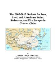 Cover of: The 2007-2012 Outlook for Iron, Steel, and Aluminum Stairs, Staircases, and Fire Escapes in Greater China | Philip M. Parker