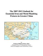 Cover of: The 2007-2012 Outlook for Enameled Iron and Metal Plumbing Fixtures in Greater China | Philip M. Parker