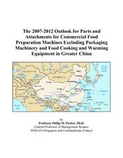 Cover of: The 2007-2012 Outlook for Parts and Attachments for Commercial Food Preparation Machines Excluding Packaging Machinery and Food Cooking and Warming Equipment in Greater China | Philip M. Parker