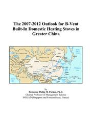 Cover of: The 2007-2012 Outlook for B-Vent Built-In Domestic Heating Stoves in Greater China | Philip M. Parker