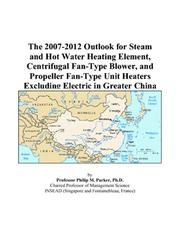Cover of: The 2007-2012 Outlook for Steam and Hot Water Heating Element, Centrifugal Fan-Type Blower, and Propeller Fan-Type Unit Heaters Excluding Electric in Greater China | Philip M. Parker