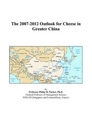 Cover of: The 2007-2012 Outlook for Cheese in Greater China | Philip M. Parker