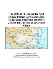 Cover of: The 2007-2012 Outlook for Split System Unitary Air Conditioning Condensing Units with 185,000 to 249,999 BTU Per Hour in Greater China | Philip M. Parker