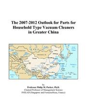 Cover of: The 2007-2012 Outlook for Parts for Household Type Vacuum Cleaners in Greater China | Philip M. Parker