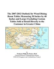 Cover of: The 2007-2012 Outlook for Wood Dining Room Tables Measuring 30 Inches by 40 Inches and Larger Excluding Custom Tables Sold at Retail Directly to the Customer in Greater China | Philip M. Parker