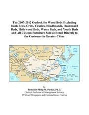 Cover of: The 2007-2012 Outlook for Wood Beds Excluding Bunk Beds, Cribs, Cradles, Headboards, Headboard Beds, Hollywood Beds, Water Beds, and Youth Beds and All ... Directly to the Customer in Greater China | Philip M. Parker