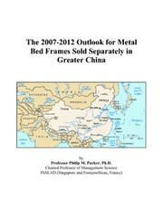 Cover of: The 2007-2012 Outlook for Metal Bed Frames Sold Separately in Greater China | Philip M. Parker