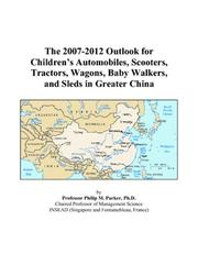 Cover of: The 2007-2012 Outlook for Childrens Automobiles, Scooters, Tractors, Wagons, Baby Walkers, and Sleds in Greater China | Philip M. Parker