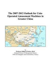 Cover of: The 2007-2012 Outlook for Coin-Operated Amusement Machines in Greater China | Philip M. Parker