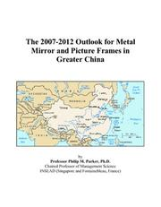 Cover of: The 2007-2012 Outlook for Metal Mirror and Picture Frames in Greater China | Philip M. Parker