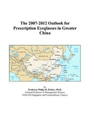 Cover of: The 2007-2012 Outlook for Prescription Eyeglasses in Greater China | Philip M. Parker