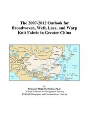 Cover of: The 2007-2012 Outlook for Broadwoven, Weft, Lace, and Warp Knit Fabric in Greater China | Philip M. Parker