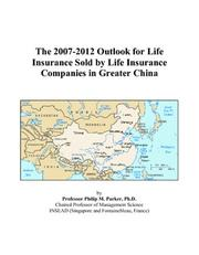 Cover of: The 2007-2012 Outlook for Life Insurance Sold by Life Insurance Companies in Greater China | Philip M. Parker