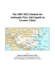 Cover of: The 2007-2012 Outlook for Antiseptic First Aid Liquids in Greater China | Philip M. Parker