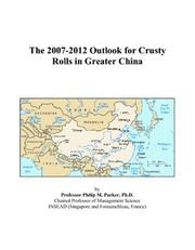 Cover of: The 2007-2012 Outlook for Crusty Rolls in Greater China | Philip M. Parker